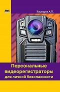 Андрей Кашкаров -Персональные видеорегистраторы для личной безопасности. Обзор, практика применения