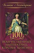 Коллектив авторов -100 величественных императриц, королев, княгинь