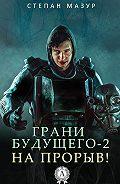 Степан Мазур -Грани будущего-2. На прорыв!