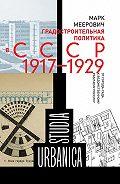Марк Меерович -Градостроительная политика в CCCР (1917–1929). От города-сада к ведомственному рабочему поселку