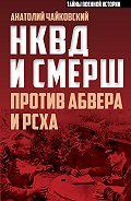 Анатолий Чайковский - НКВД и СМЕРШ против Абвера и РСХА