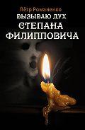 Петр Романенко -Вызываю дух Степана Филипповича (сборник)
