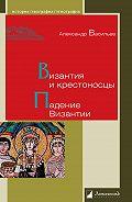 Александр Васильев -Византия и крестоносцы. Падение Византии
