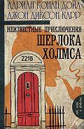 Адриан Конан Дойл -Неизвестные приключения Шерлока Холмса (сборник)
