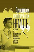 Коллектив авторов -«Синдром публичной немоты». История и современные практики публичных дебатов в России
