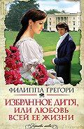 Филиппа Грегори -Избранное дитя, или Любовь всей ее жизни
