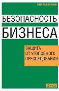 Виталий Пичугин -Безопасность бизнеса. Защита от уголовного преследования