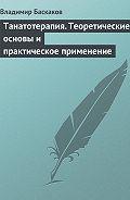 Владимир Баскаков -Танатотерапия. Теоретические основы и практическое применение