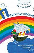 Виктор Кротов -Пиши по-своему. Для самых начинающих писателей