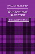 Наталья Метелица -Фиолетовые заплатки. Разнокалиберные стихи