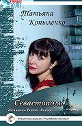 Татьяна Копыленко - Севастополь: Женщины. Война. Любовь