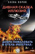 Елена Ворон -Дивная сказка иллюзий, или Добро пожаловать в отель «Империал»