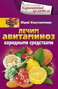 Юрий Константинов -Лечим авитаминоз народными средствами