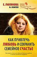Михаил Комлев, Елена Люлякова - Как привлечь любовь и сохранить семейное счастье