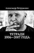 Александр Петрушкин -Тетради 2006—2007года