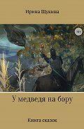 Ирина Щукина -У медведя на бору. Книга сказок