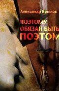 Александр Крылов - Поэтому обязан быть поэтом