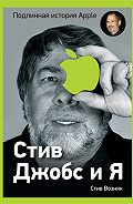 Стив Возняк - Стив Джобс и я: подлинная история Apple