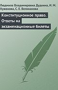 Л. В. Дудкина, И. М. Хужокова, С. Е. Великанова - Конституционное право. Ответы на экзаменационные билеты
