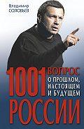 Владимир Рудольфович Соловьев - 1001 вопрос о прошлом, настоящем и будущем России