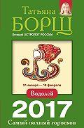 Татьяна Борщ -Водолей. Самый полный гороскоп на 2017 год