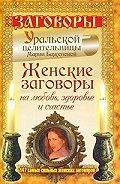 Мария Баженова -Женские заговоры на любовь, здоровье и счастье. 147 самых сильных женских заговоров