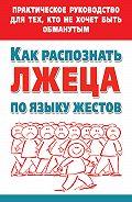 Мария Малышкина -Как распознать лжеца по языку жестов. Практическое руководство для тех, кто не хочет быть обманутым