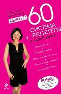 Екатерина Мириманова - Минус 60. Система и рецепты в одной книге