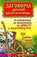 Дарья Усвятова -Заговоры донской целительницы на избавление от болезней, на деньги и благополучие. Тайное знание Казачьего Дона