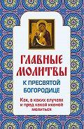 Ольга Глаголева -Главные молитвы к Пресвятой Богородице. Как, в каких случаях и пред какой иконой молиться