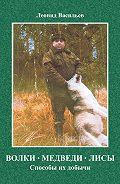 Леонид Васильев -Волки, медведи, лисы. Способы их добычи