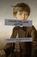 Григорий Рыжов -Рассказы для детей. Маленькие эпизоды изжизни детей