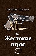 Валерий Ильичев -Жестокие игры (сборник)