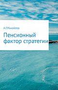 Александр Григорьевич Михайлов -Пенсионный фактор стратегии