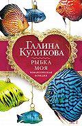Галина Куликова - Рыбка моя