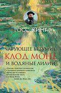 Росс Кинг -Чарующее безумие. Клод Моне и водяные лилии