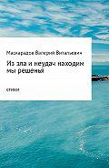Валерий Маскарадов -Из зла и неудач находим мы решенья
