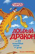 Оксана Онисимова - Добрый дракон, или 22 волшебные сказки для детей