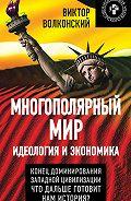 Виктор Волконский - Многополярный мир. Идеология и экономика. Конец доминирования Западной цивилизации. Что дальше готовит нам история?