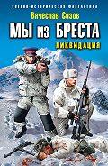 Вячеслав Сизов - Мы из Бреста. Ликвидация