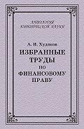 Коллектив Авторов, Алексей Худяков - Избранные труды по финансовому праву
