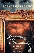 Александр Генис -Картинки с выставки. Персоны, вернисажи, фантики