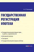 А. Е. Русецкий -Государственная регистрация ипотеки: научно-практическое пособие