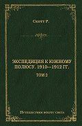 Роберт Фалкон Скотт -Экспедиция к Южному полюсу. 1910–1912 гг. Том 2