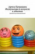 Артем Патрикеев -Физкультура ввопросах иответах. Детский сад-начальная школа