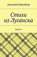 Анатолий Михайлов -Стихи изЛуганска. Книга 5