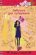 Дарья Лаврова - Девушка для супермена