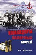 Николай Андреевич Черкашин -Командоры полярных морей