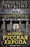Георгий Катюк - Исконно русская Европа. Откуда мы?