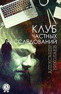 Александр Николаев -Клуб частных расследований (Сезон 1)